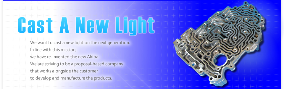 We want to cast a new light on the next generation. In line with this mission, we have re-invented the new Akiba. We are striving to be a proposal-based company that works alongside our customers to develop and manufacture products.